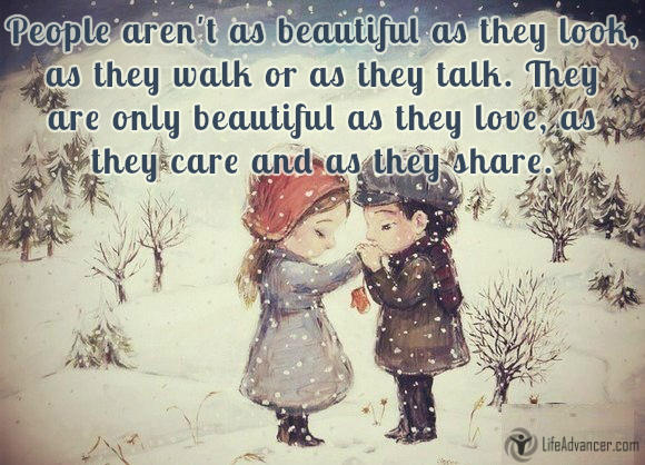 People aren't as beautiful as they look, as they walk or as they talk. They are only as beautiful as they love, as they care as they share