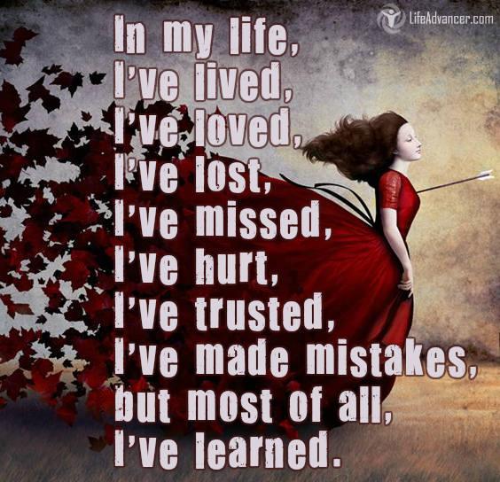 In my life; I've lived, I've loved, I've lost, I've missed, I've hurt, I've trusted, I've made mistakes, but most of all, I've learned