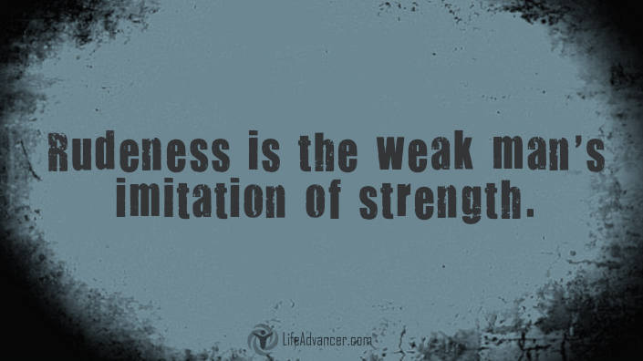 Lifeadvancer Rudeness Is The Weak Mans Imitation Of Strength