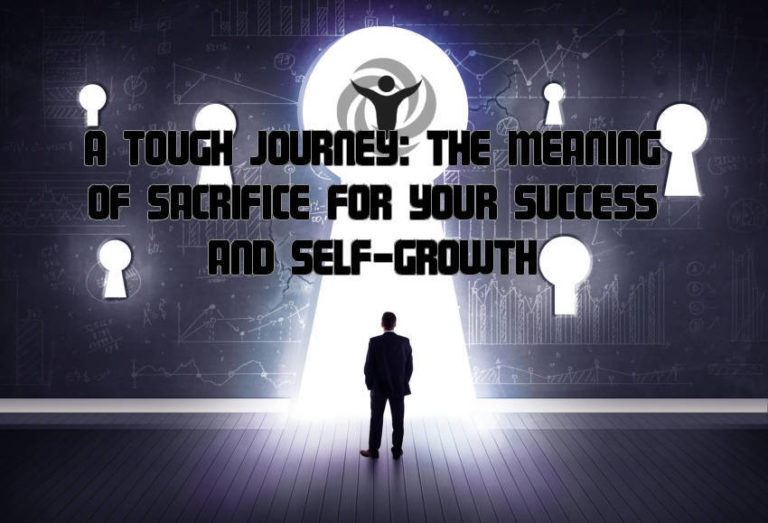A Tough (but Rewarding) Journey: The Meaning of Sacrifice for Your Success and Self-Growth