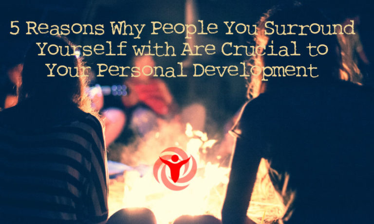 5 Reasons Why People You Surround Yourself with Are Crucial to Your Personal Development