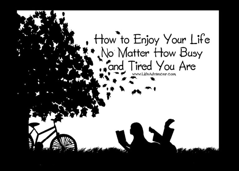 How to Enjoy Your Life No Matter How Busy and Tired You Are