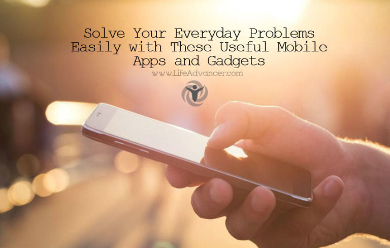 Solve Your Everyday Problems Easily with These Useful Mobile Apps and Gadgets