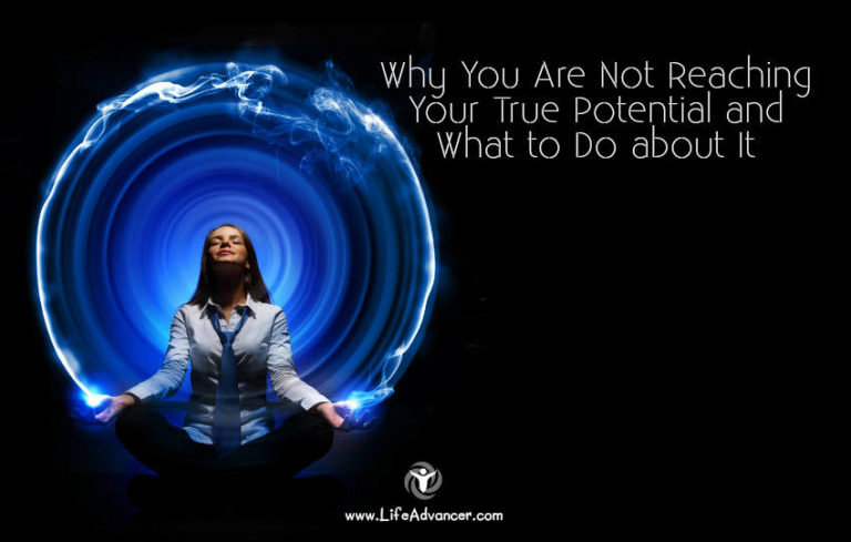 Why You Are Not Reaching Your True Potential and What to Do about It