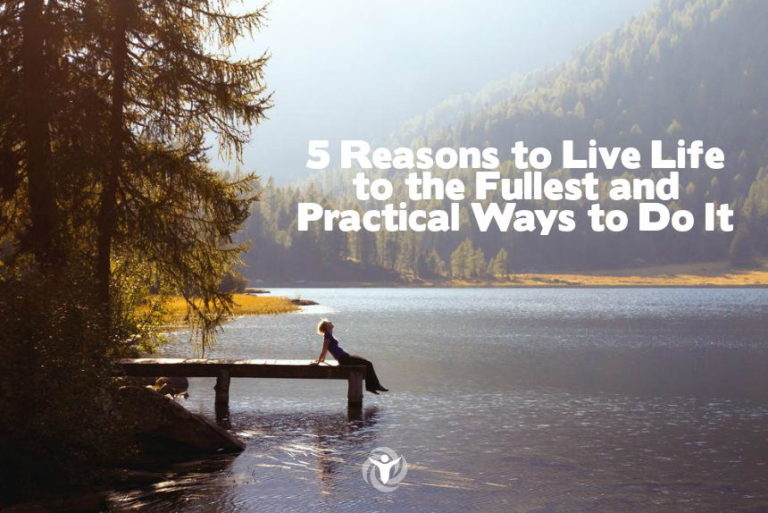 5 Reasons to Live Life to the Fullest and Practical Ways to Do It