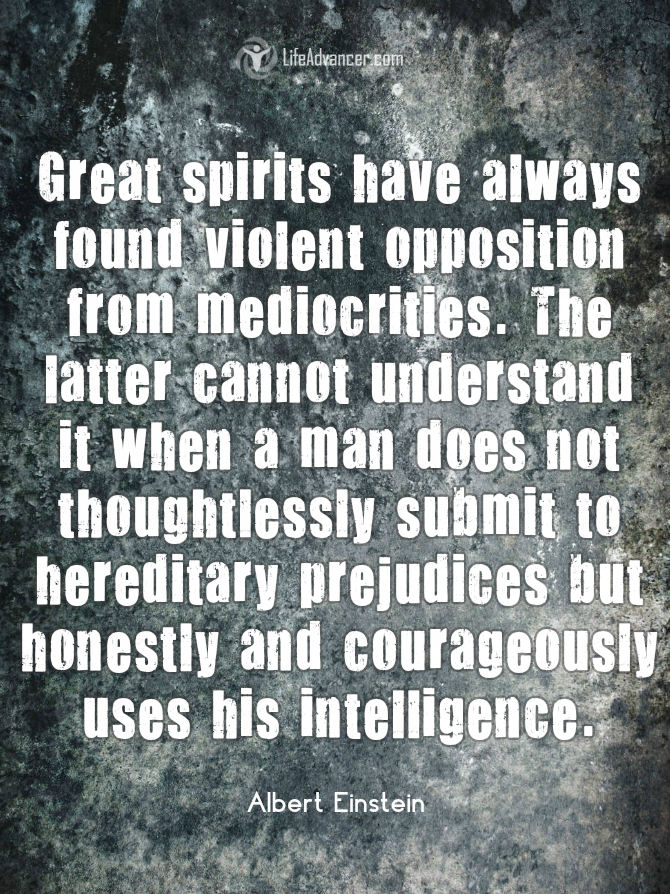 Great spirits have always encountered opposition from mediocre minds